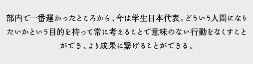 部内で一番遅かったところから、今は学生日本代表。どういう人間になりたいかという目的を持って常に考えることで意味のない行動をなくすことができ、より成果に繋げることができる。
